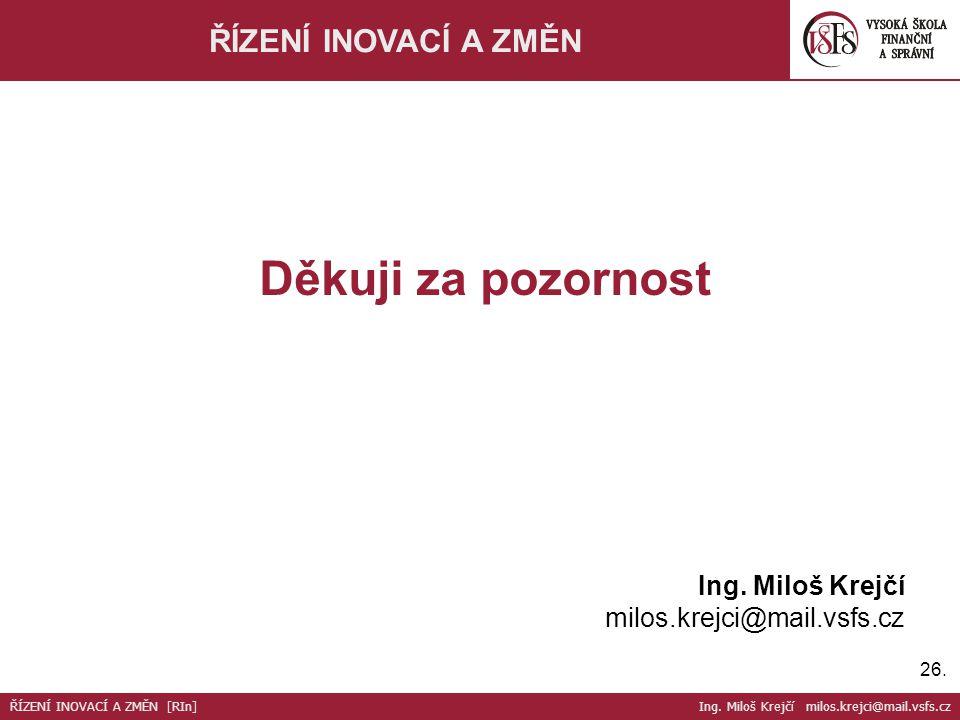 Děkuji za pozornost ŘÍZENÍ INOVACÍ A ZMĚN Ing. Miloš Krejčí