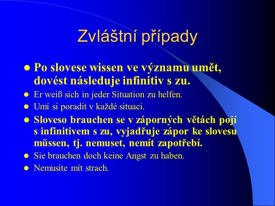 Zvláštní případy Po slovese wissen ve významu umět, dovést následuje infinitiv s zu. Er weiß sich in jeder Situation zu helfen.