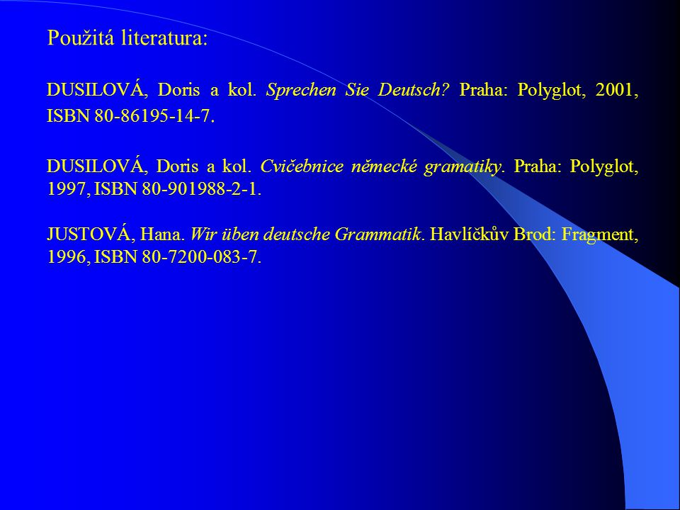 Použitá literatura: DUSILOVÁ, Doris a kol. Sprechen Sie Deutsch Praha: Polyglot, 2001, ISBN 80-86195-14-7.