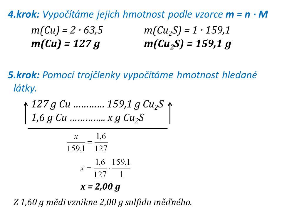 4.krok: Vypočítáme jejich hmotnost podle vzorce m = n · M m(Cu) = 2 · 63,5 m(Cu2S) = 1 · 159,1 m(Cu) = 127 g m(Cu2S) = 159,1 g 5.krok: Pomocí trojčlenky vypočítáme hmotnost hledané látky.