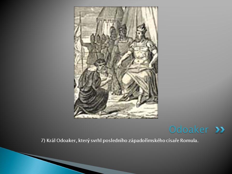 7) Král Odoaker, který svrhl posledního západořímského císaře Romula.