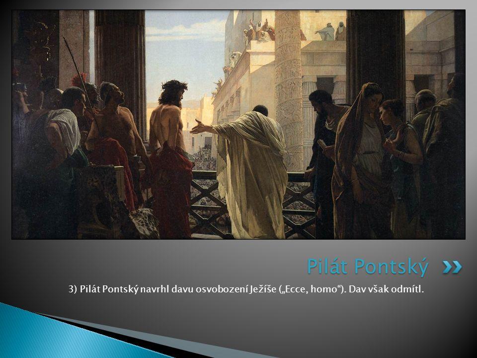 "Pilát Pontský 3) Pilát Pontský navrhl davu osvobození Ježíše (""Ecce, homo ). Dav však odmítl."