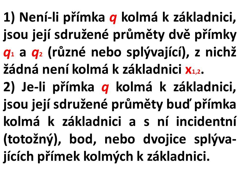 1) Není-li přímka q kolmá k základnici, jsou její sdružené průměty dvě přímky q1 a q2 (různé nebo splývající), z nichž žádná není kolmá k základnici x1,2.