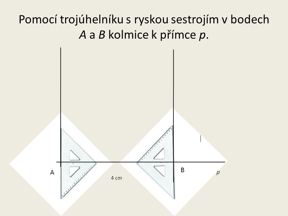 Pomocí trojúhelníku s ryskou sestrojím v bodech A a B kolmice k přímce p.