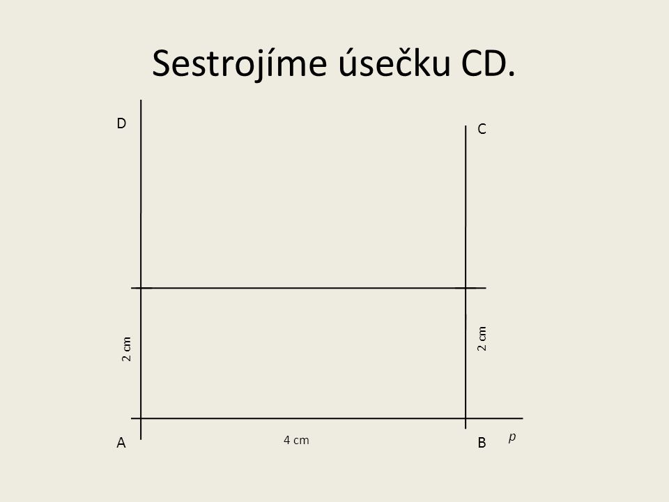 Sestrojíme úsečku CD. D C 2 cm 2 cm p A 4 cm B
