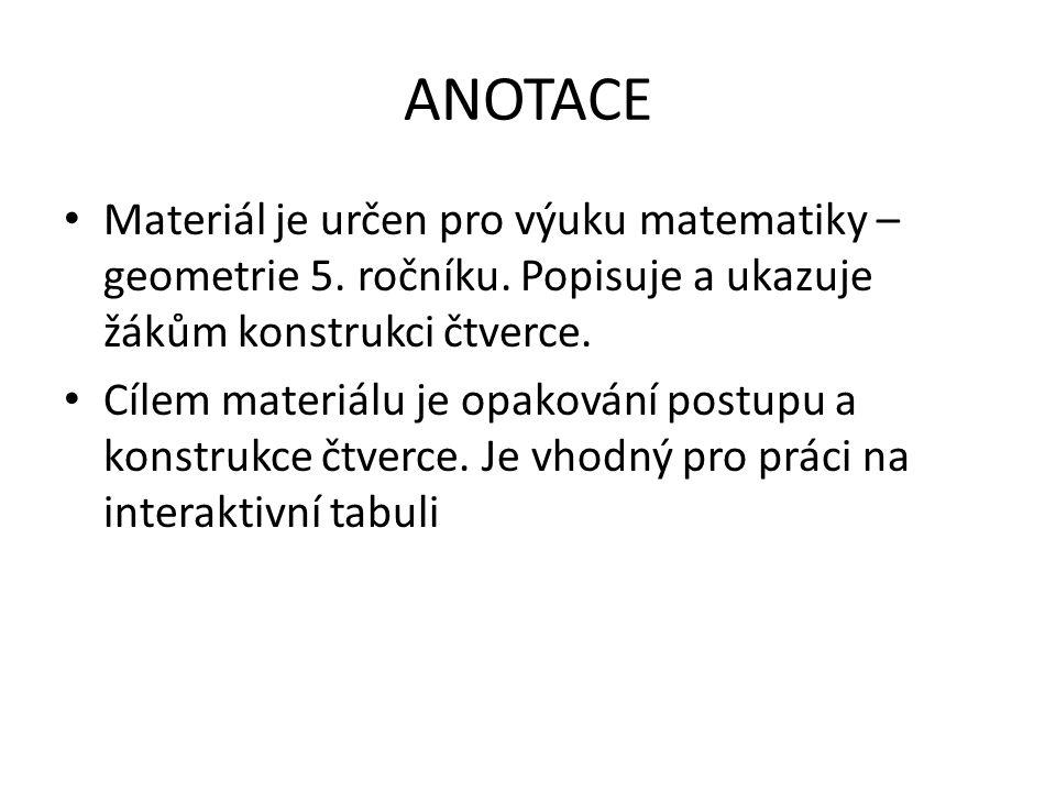 ANOTACE Materiál je určen pro výuku matematiky – geometrie 5. ročníku. Popisuje a ukazuje žákům konstrukci čtverce.