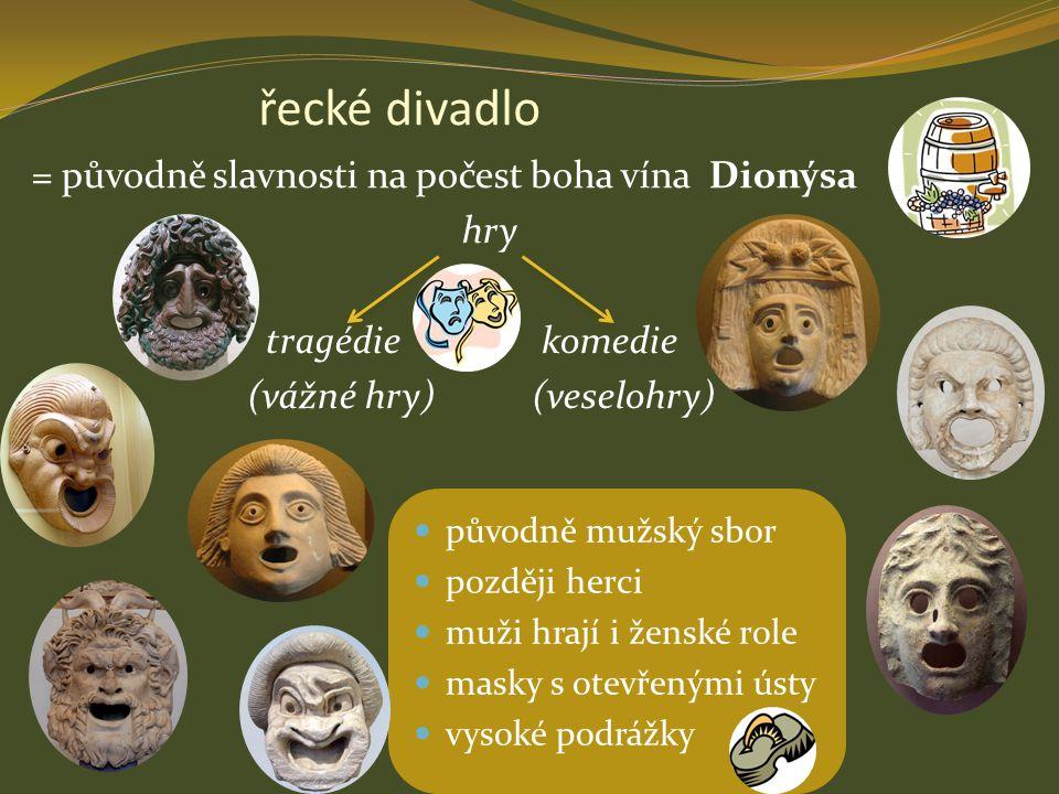 řecké divadlo = původně slavnosti na počest boha vína Dionýsa hry tragédie komedie (vážné hry) (veselohry)