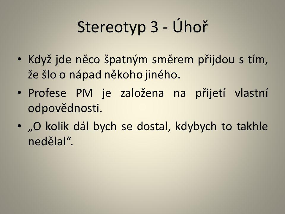 Stereotyp 3 - Úhoř Když jde něco špatným směrem přijdou s tím, že šlo o nápad někoho jiného. Profese PM je založena na přijetí vlastní odpovědnosti.