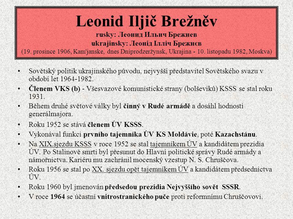 Leonid Iljič Brežněv rusky: Леонид Ильич Брежнев ukrajinsky: Леонід Ілліч Брежнєв (19. prosince 1906, Kam janske, dnes Dniprodzeržynsk, Ukrajina - 10. listopadu 1982, Moskva)