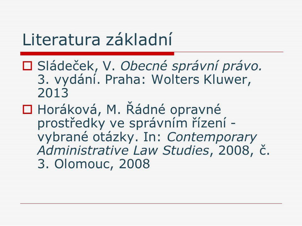 Literatura základní Sládeček, V. Obecné správní právo. 3. vydání. Praha: Wolters Kluwer, 2013.