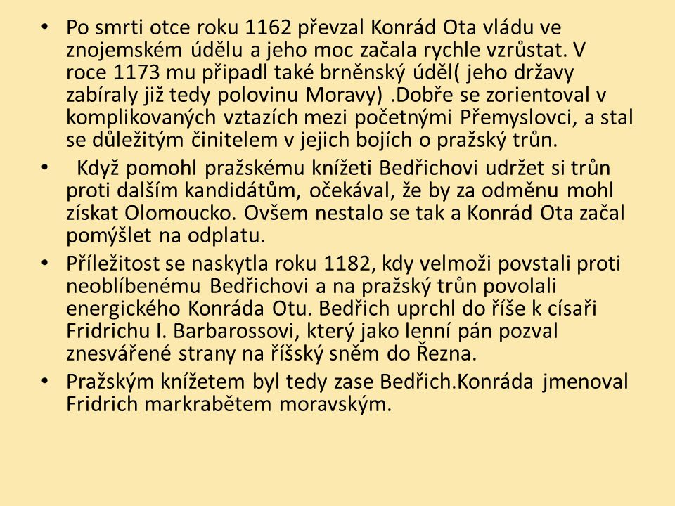Po smrti otce roku 1162 převzal Konrád Ota vládu ve znojemském údělu a jeho moc začala rychle vzrůstat. V roce 1173 mu připadl také brněnský úděl( jeho državy zabíraly již tedy polovinu Moravy) .Dobře se zorientoval v komplikovaných vztazích mezi početnými Přemyslovci, a stal se důležitým činitelem v jejich bojích o pražský trůn.