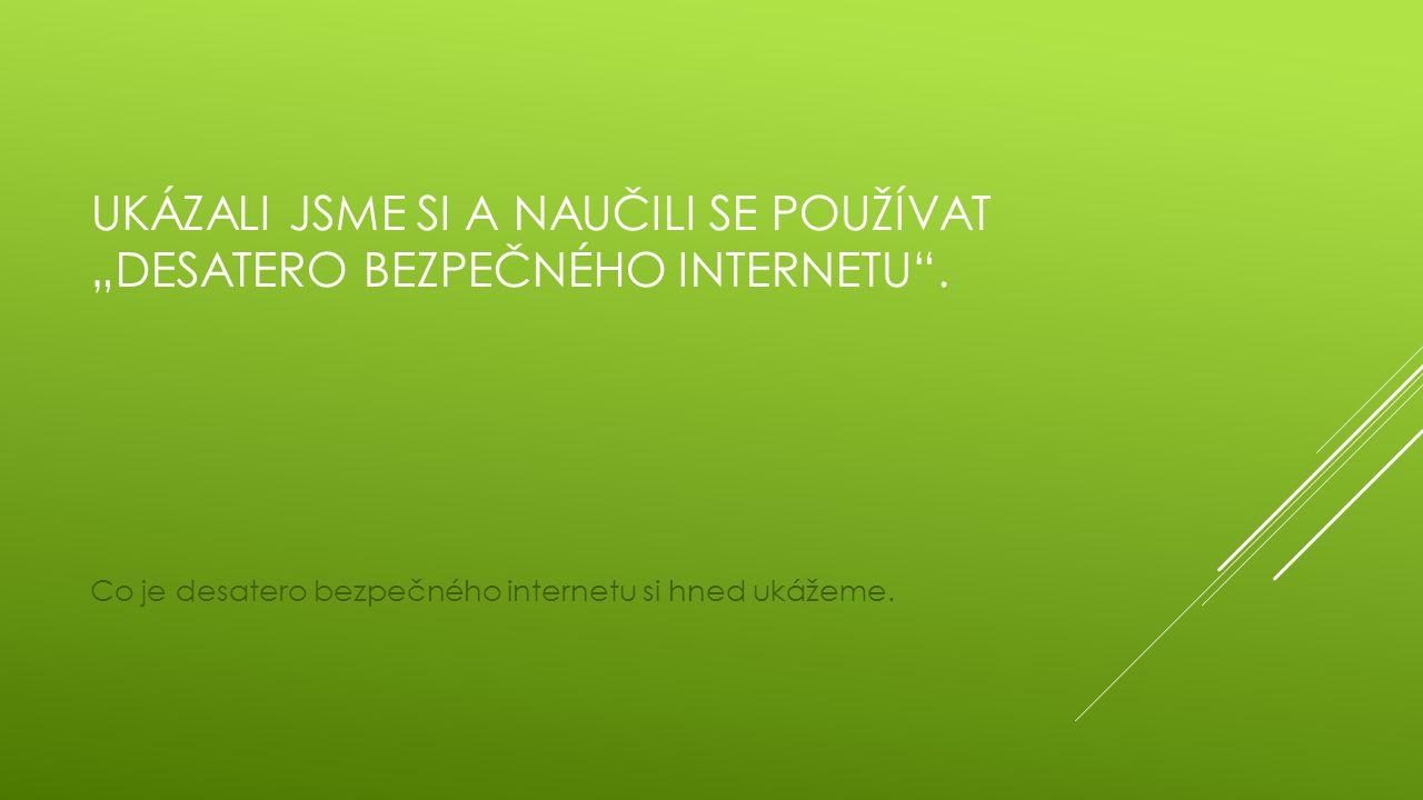 """Ukázali jsme si a naučili se používat """"desatero bezpečného internetu ."""