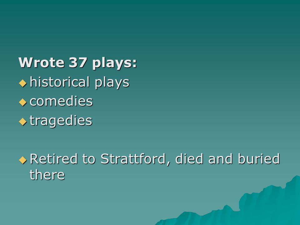 Wrote 37 plays: historical plays comedies tragedies Retired to Strattford, died and buried there