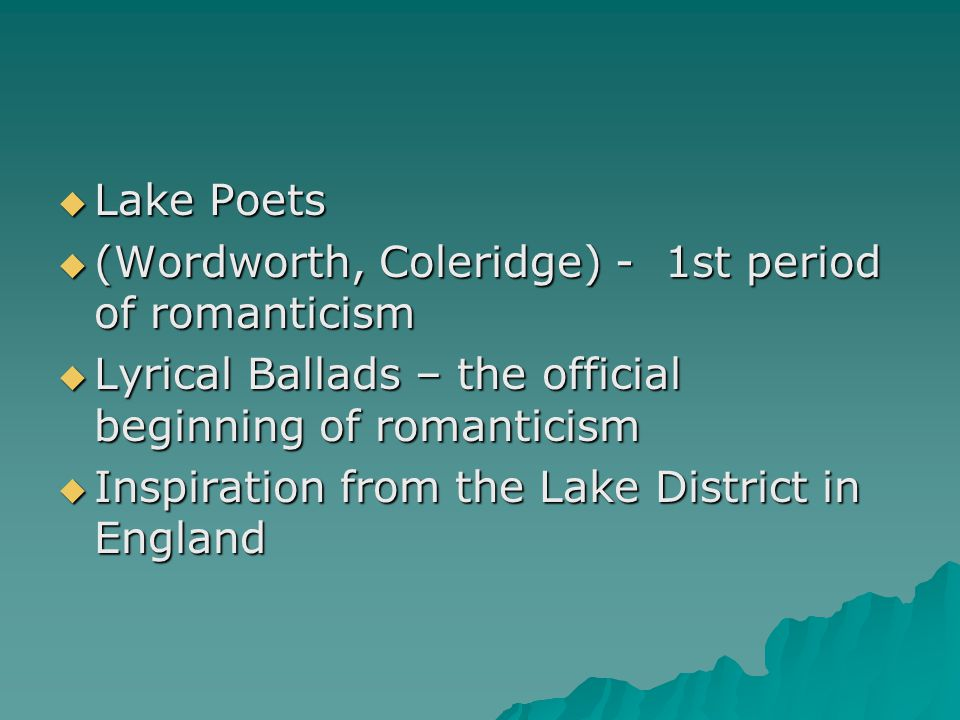 Lake Poets (Wordworth, Coleridge) - 1st period of romanticism. Lyrical Ballads – the official beginning of romanticism.