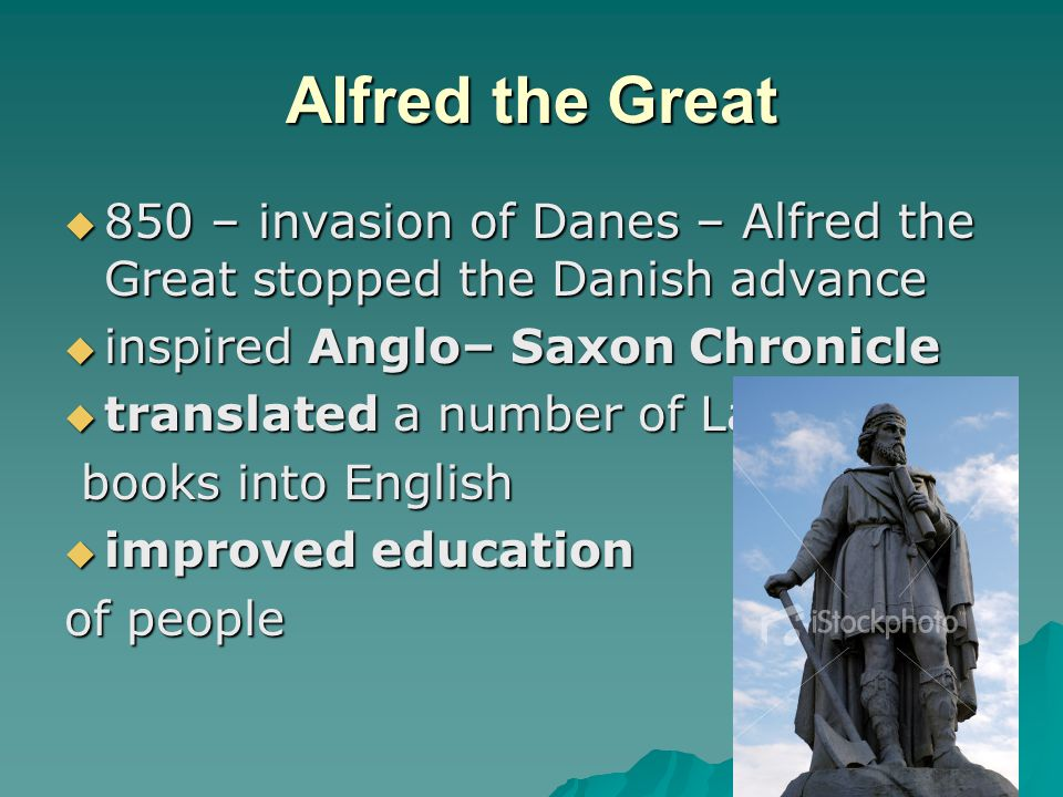 Alfred the Great 850 – invasion of Danes – Alfred the Great stopped the Danish advance. inspired Anglo– Saxon Chronicle.