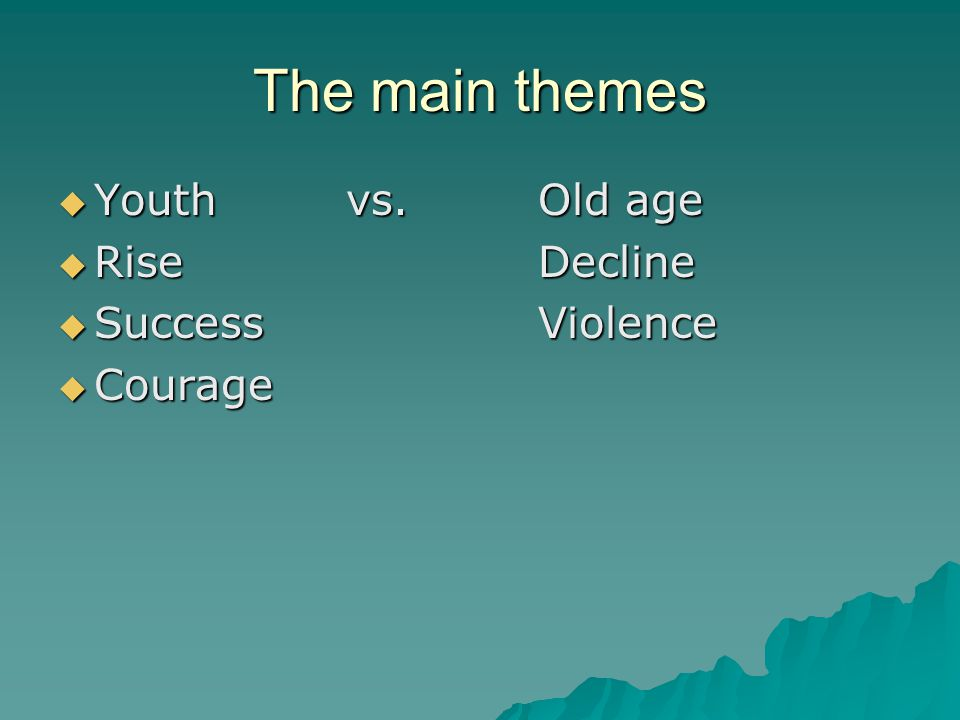 The main themes Youth vs. Old age Rise Decline Success Violence