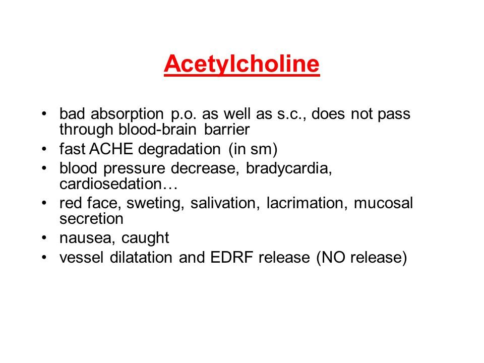 Acetylcholine bad absorption p.o. as well as s.c., does not pass through blood-brain barrier. fast ACHE degradation (in sm)