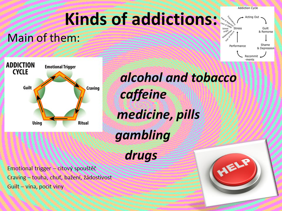 Kinds of addictions: alcohol and tobacco caffeine medicine, pills