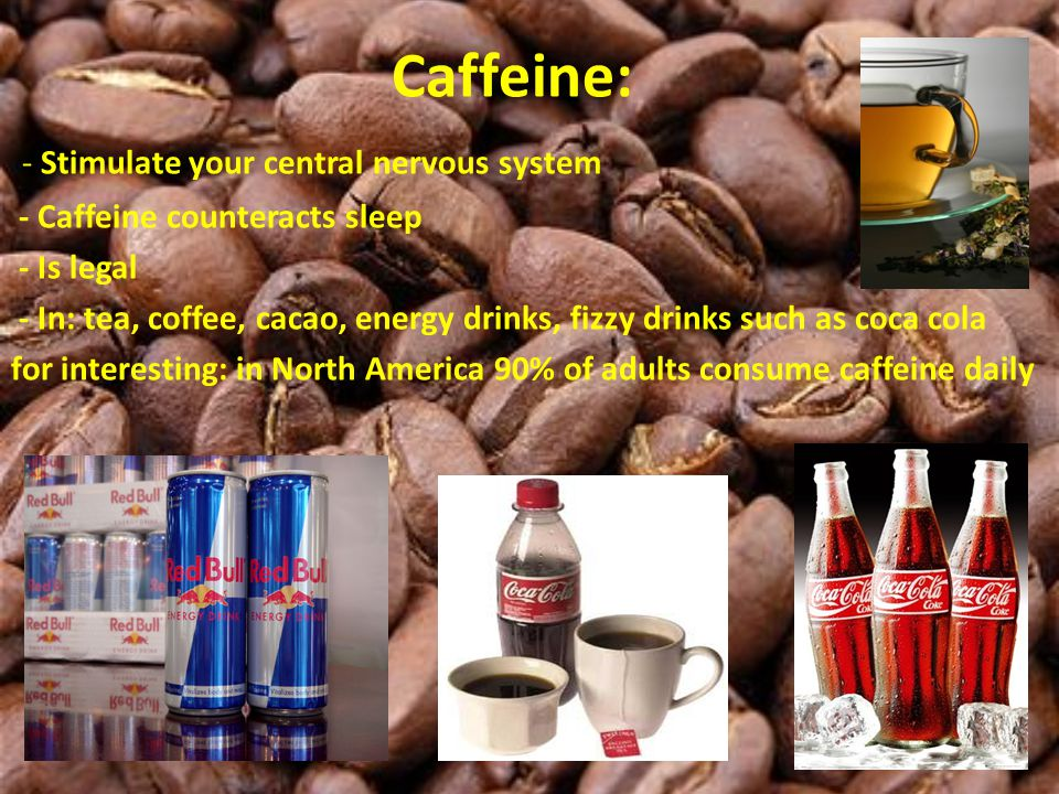 Caffeine: - Stimulate your central nervous system