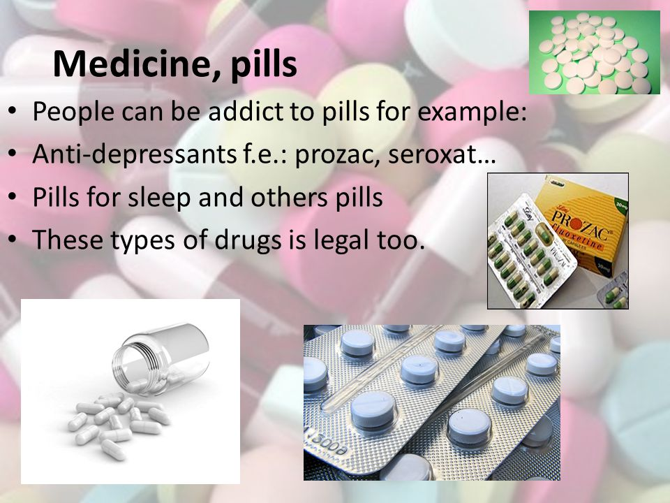 Medicine, pills People can be addict to pills for example: