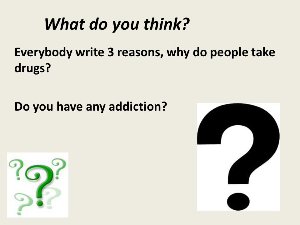 What do you think Everybody write 3 reasons, why do people take drugs Do you have any addiction