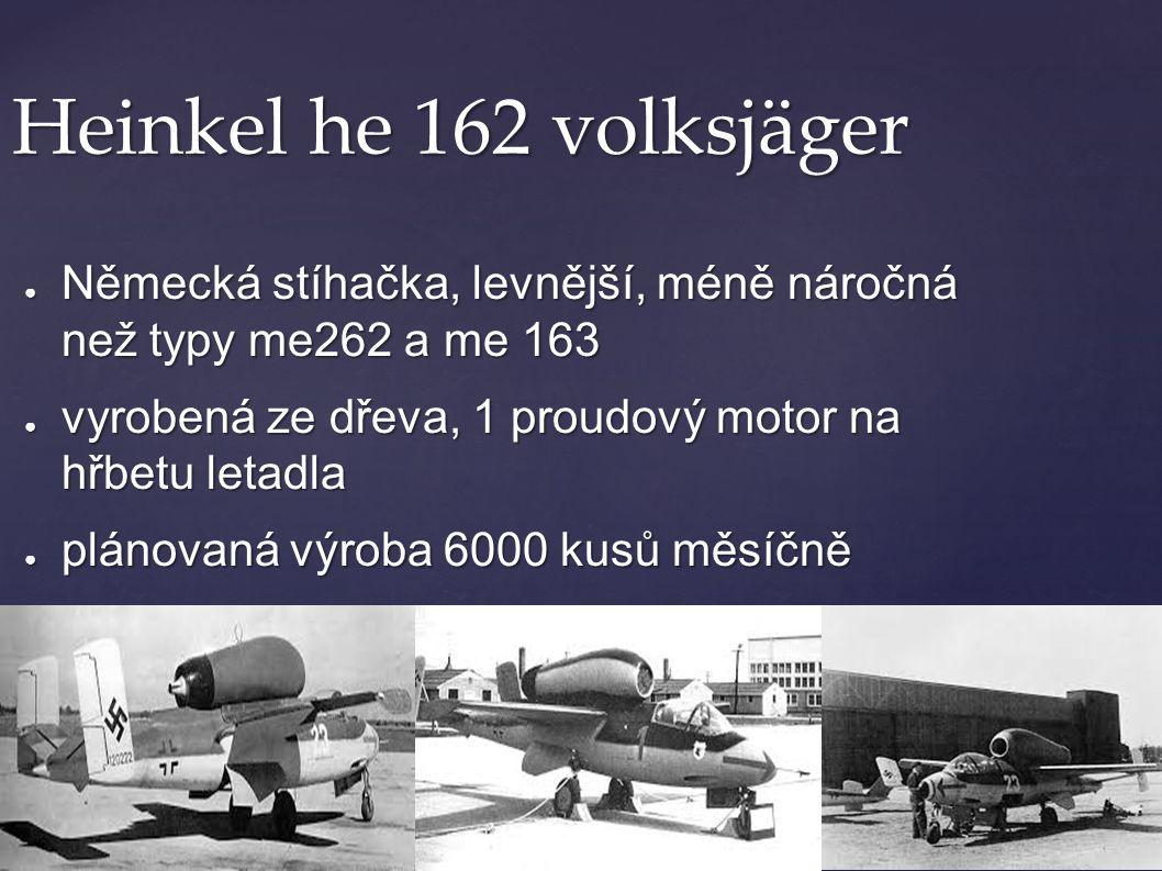 Heinkel he 162 volksjäger Německá stíhačka, levnější, méně náročná než typy me262 a me 163. vyrobená ze dřeva, 1 proudový motor na hřbetu letadla.
