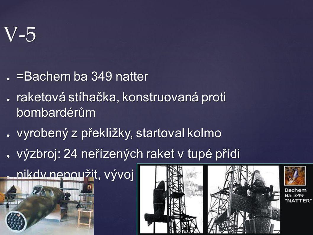 V-5 =Bachem ba 349 natter. raketová stíhačka, konstruovaná proti bombardérům. vyrobený z překližky, startoval kolmo.
