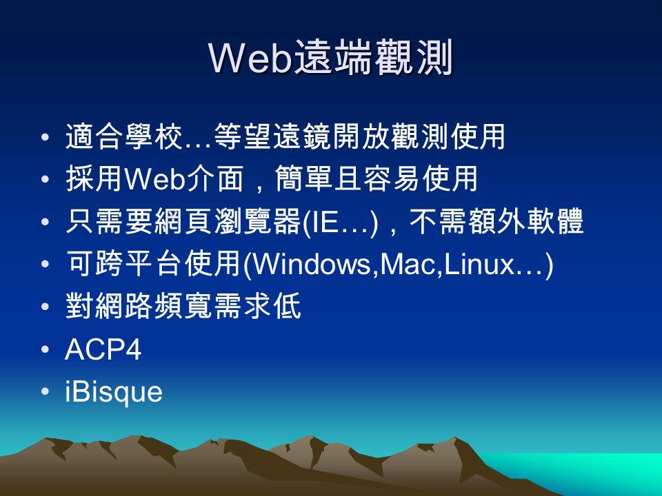 Web遠端觀測 適合學校…等望遠鏡開放觀測使用 採用Web介面,簡單且容易使用 只需要網頁瀏覽器(IE…),不需額外軟體