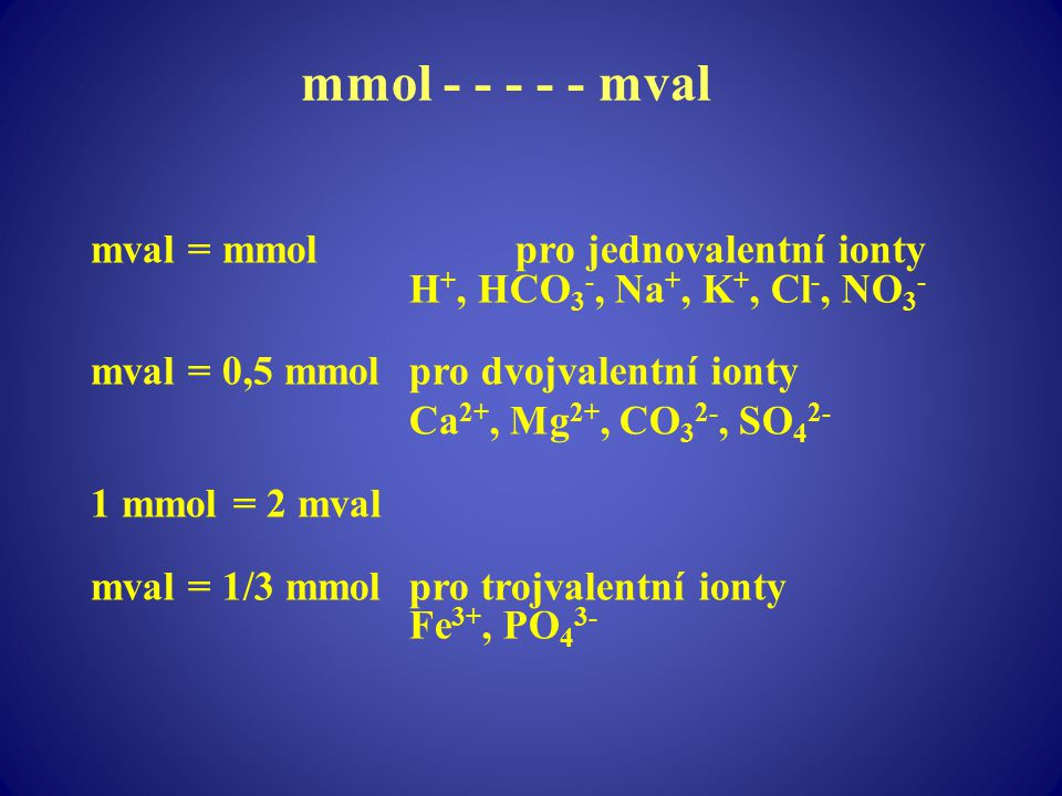 mmol - - - - - mval mval = mmol pro jednovalentní ionty H+, HCO3-, Na+, K+, Cl-, NO3- mval = 0,5 mmol pro dvojvalentní ionty.