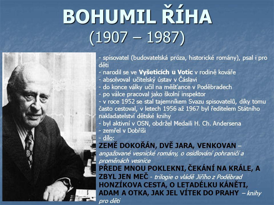 BOHUMIL ŘÍHA (1907 – 1987) spisovatel (budovatelská próza, historické romány), psal i pro děti. narodil se ve Vyšeticích u Votic v rodině kováře.