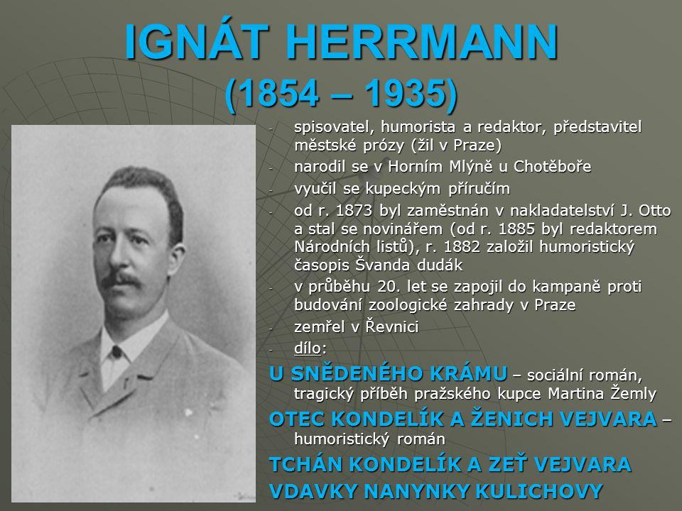 IGNÁT HERRMANN (1854 – 1935) spisovatel, humorista a redaktor, představitel městské prózy (žil v Praze)