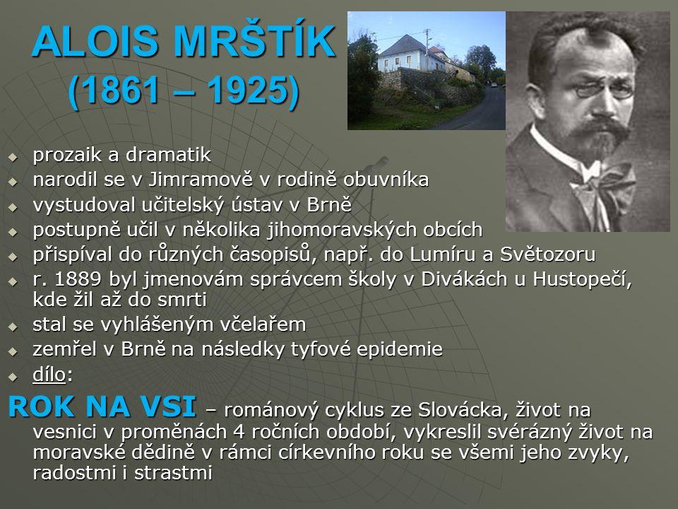 ALOIS MRŠTÍK (1861 – 1925) prozaik a dramatik. narodil se v Jimramově v rodině obuvníka. vystudoval učitelský ústav v Brně.