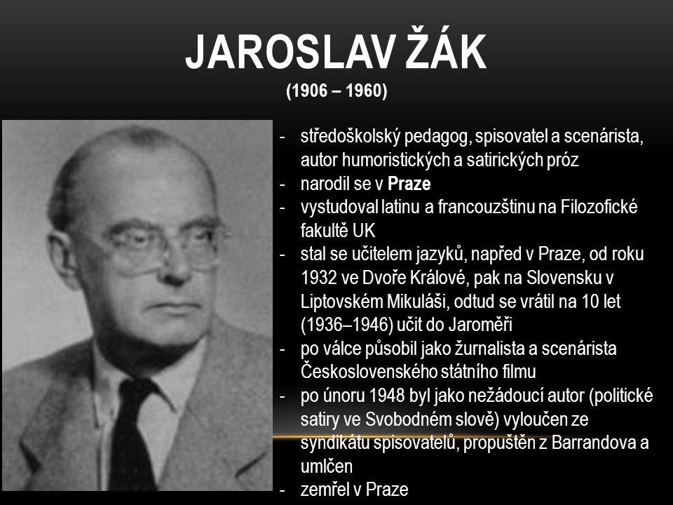 JAROSLAV ŽÁK (1906 – 1960) středoškolský pedagog, spisovatel a scenárista, autor humoristických a satirických próz.