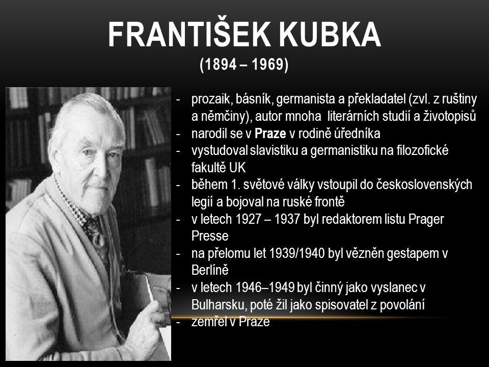 FRANTIŠEK KUBKA (1894 – 1969) prozaik, básník, germanista a překladatel (zvl. z ruštiny a němčiny), autor mnoha literárních studií a životopisů.