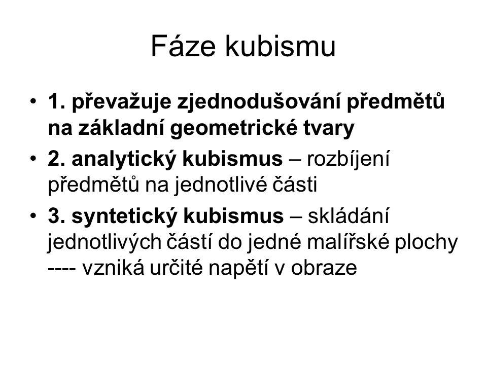 Fáze kubismu 1. převažuje zjednodušování předmětů na základní geometrické tvary. 2. analytický kubismus – rozbíjení předmětů na jednotlivé části.