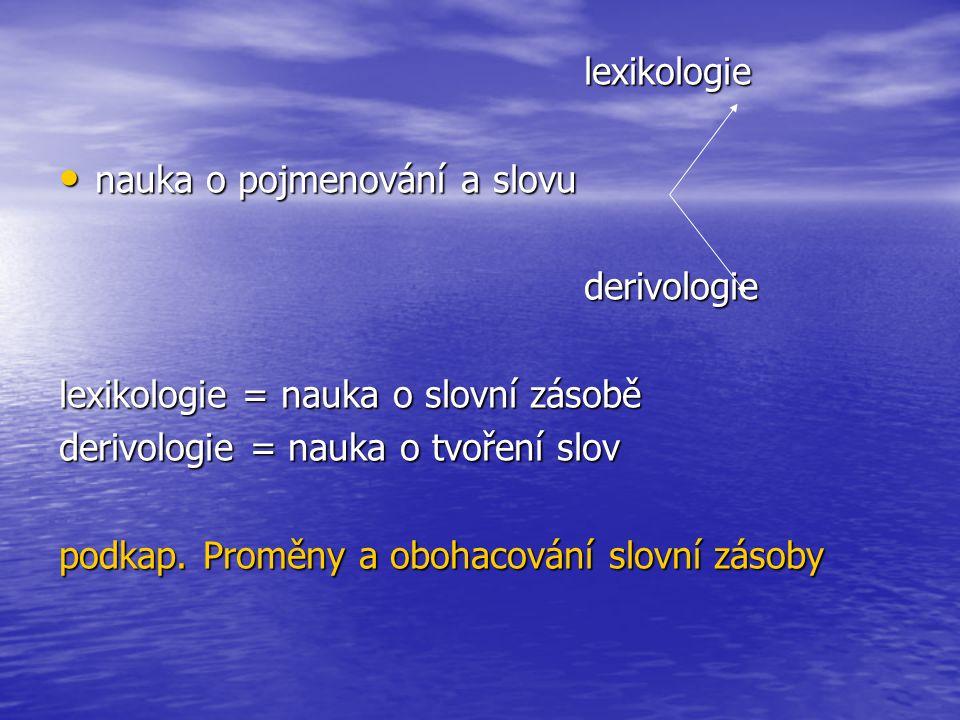 lexikologie nauka o pojmenování a slovu. derivologie. lexikologie = nauka o slovní zásobě. derivologie = nauka o tvoření slov.