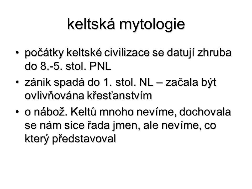keltská mytologie počátky keltské civilizace se datují zhruba do 8.-5. stol. PNL. zánik spadá do 1. stol. NL – začala být ovlivňována křesťanstvím.