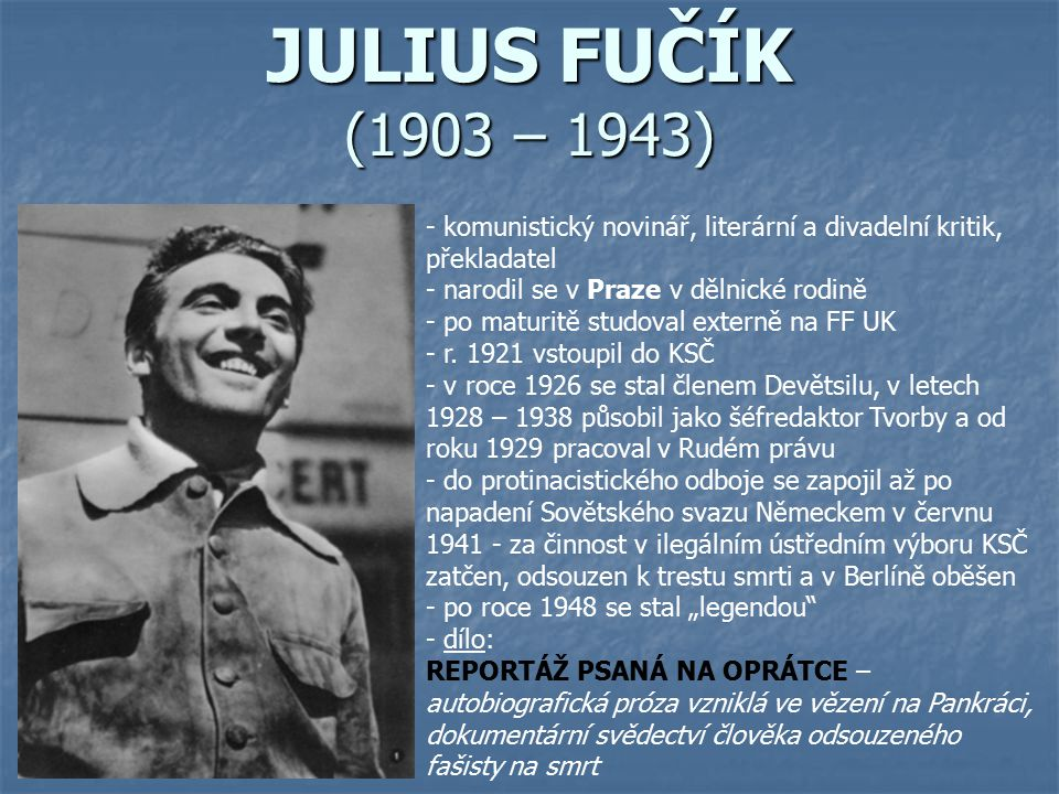 JULIUS FUČÍK (1903 – 1943) komunistický novinář, literární a divadelní kritik, překladatel. narodil se v Praze v dělnické rodině.