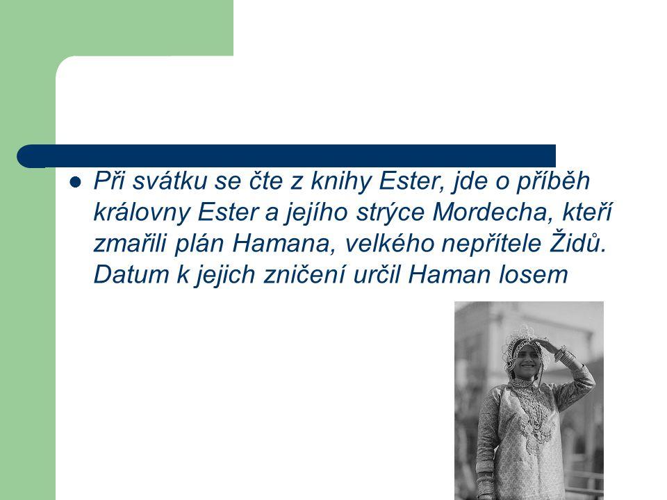 Při svátku se čte z knihy Ester, jde o příběh královny Ester a jejího strýce Mordecha, kteří zmařili plán Hamana, velkého nepřítele Židů.