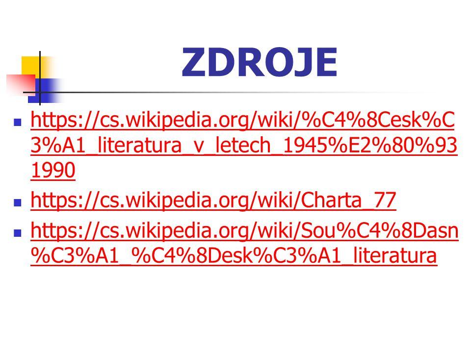 ZDROJE https://cs.wikipedia.org/wiki/%C4%8Cesk%C3%A1_literatura_v_letech_1945%E2%80%931990. https://cs.wikipedia.org/wiki/Charta_77.