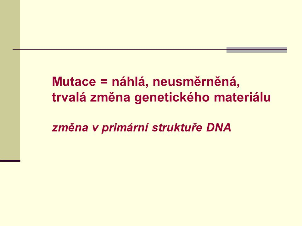 Mutace = náhlá, neusměrněná, trvalá změna genetického materiálu změna v primární struktuře DNA