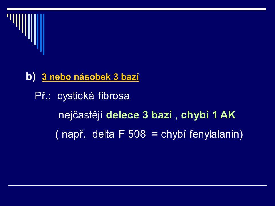 b) 3 nebo násobek 3 bazí Př.: cystická fibrosa. nejčastěji delece 3 bazí , chybí 1 AK.