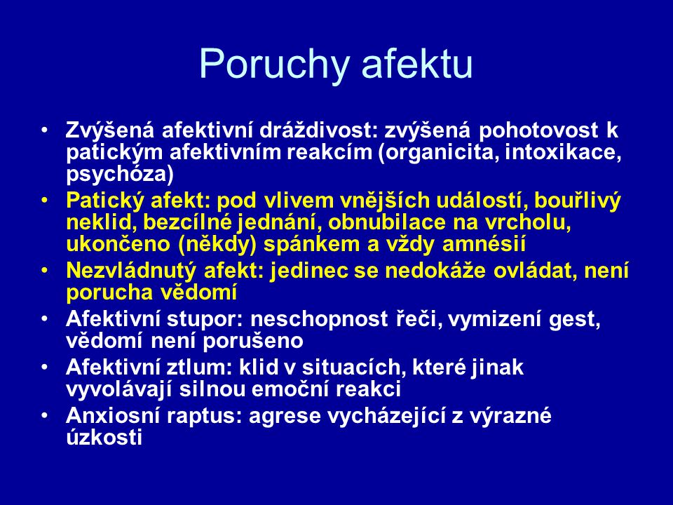 Poruchy afektu Zvýšená afektivní dráždivost: zvýšená pohotovost k patickým afektivním reakcím (organicita, intoxikace, psychóza)