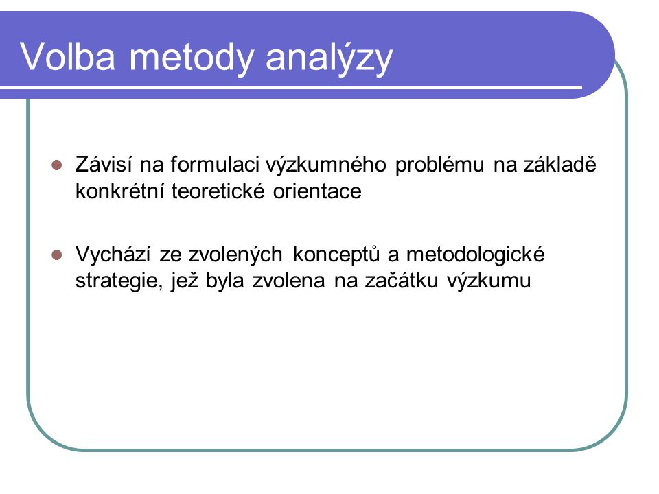 Volba metody analýzy Závisí na formulaci výzkumného problému na základě konkrétní teoretické orientace.