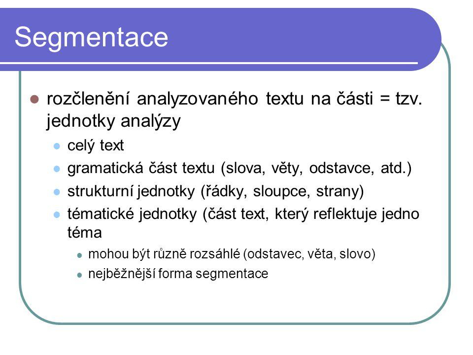 Segmentace rozčlenění analyzovaného textu na části = tzv. jednotky analýzy. celý text. gramatická část textu (slova, věty, odstavce, atd.)