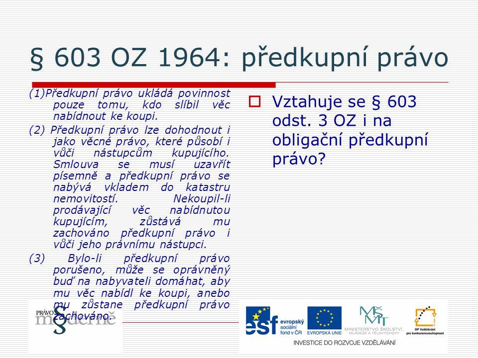 § 603 OZ 1964: předkupní právo (1)Předkupní právo ukládá povinnost pouze tomu, kdo slíbil věc nabídnout ke koupi.