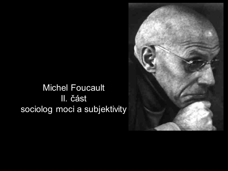 Michel Foucault II. část sociolog moci a subjektivity