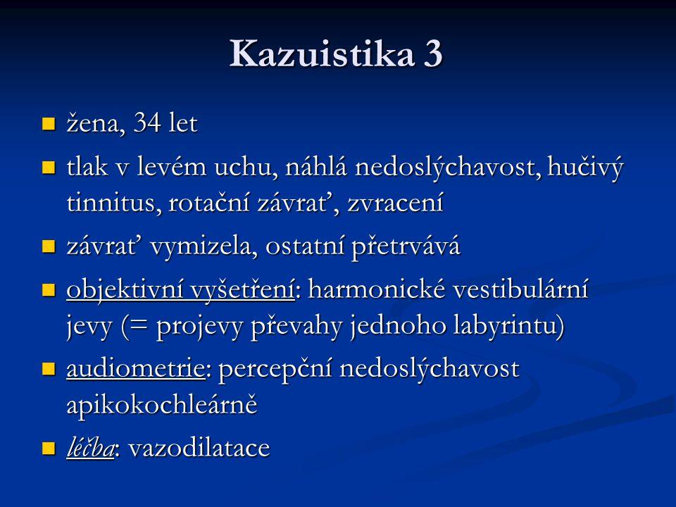 Kazuistika 3 žena, 34 let. tlak v levém uchu, náhlá nedoslýchavost, hučivý tinnitus, rotační závrať, zvracení.