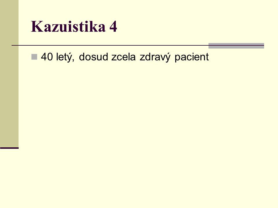 Kazuistika 4 40 letý, dosud zcela zdravý pacient