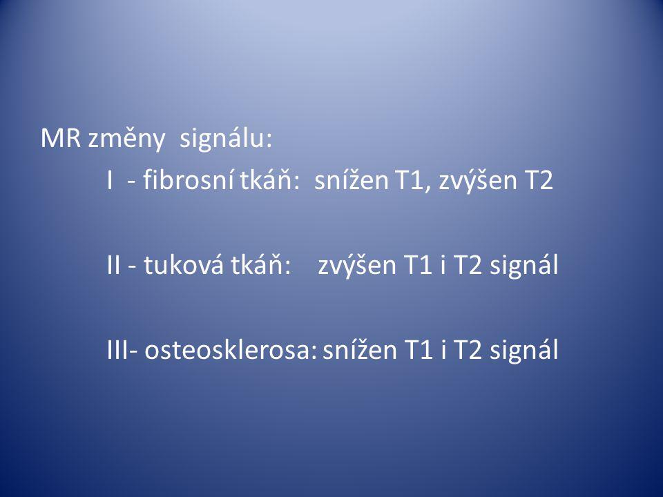 MR změny signálu: I - fibrosní tkáň: snížen T1, zvýšen T2 II - tuková tkáň: zvýšen T1 i T2 signál III- osteosklerosa: snížen T1 i T2 signál